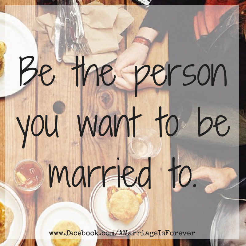 Be the person you want to be married to.