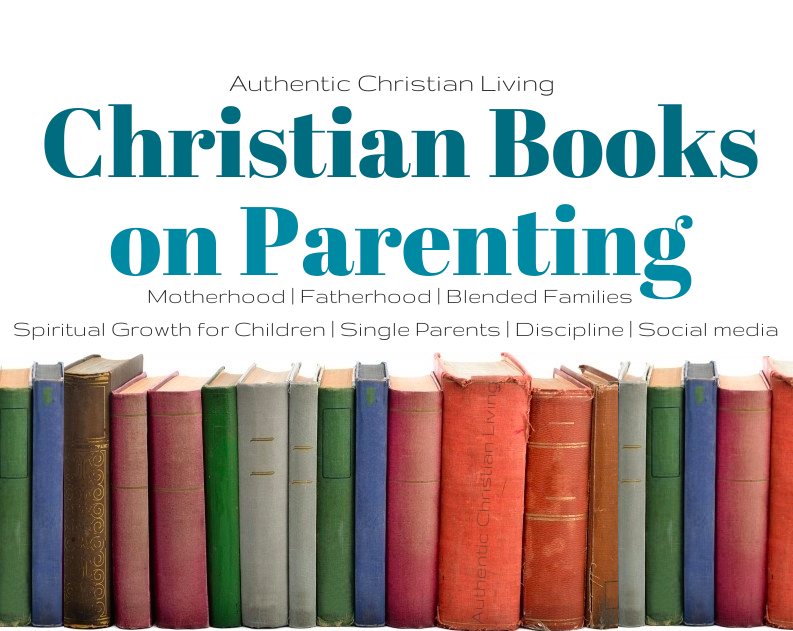 Christian Books on Parenting | AuthenticChristianLiving.com | spiritual growth of children | discipline | social media | motherhood fatherhood Single parents |