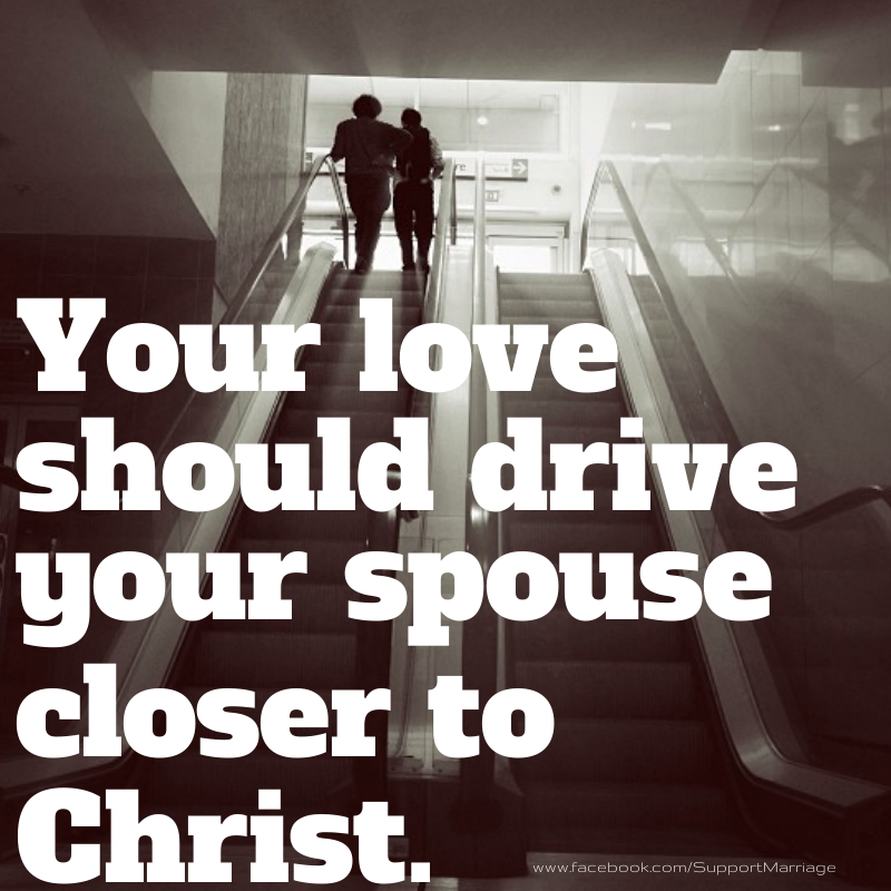 Marriage -love should drive your spouse to Christ